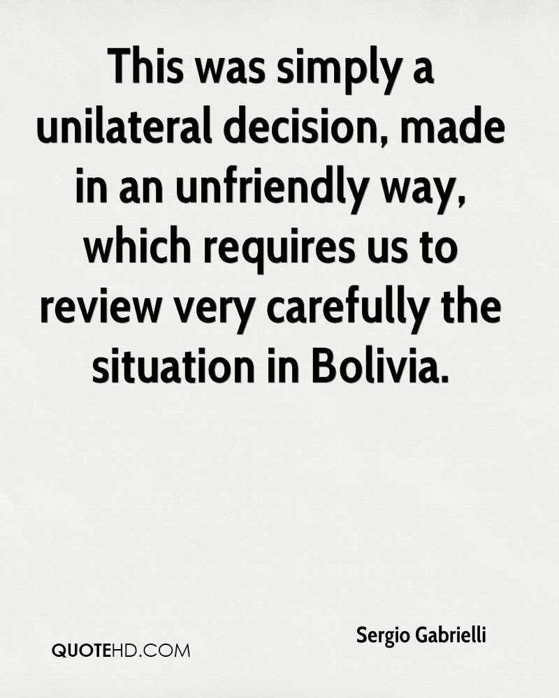 This was simply a unilateral decision, made in an unfriendly way, which requires us to review very carefully the situation in Bolivia.
