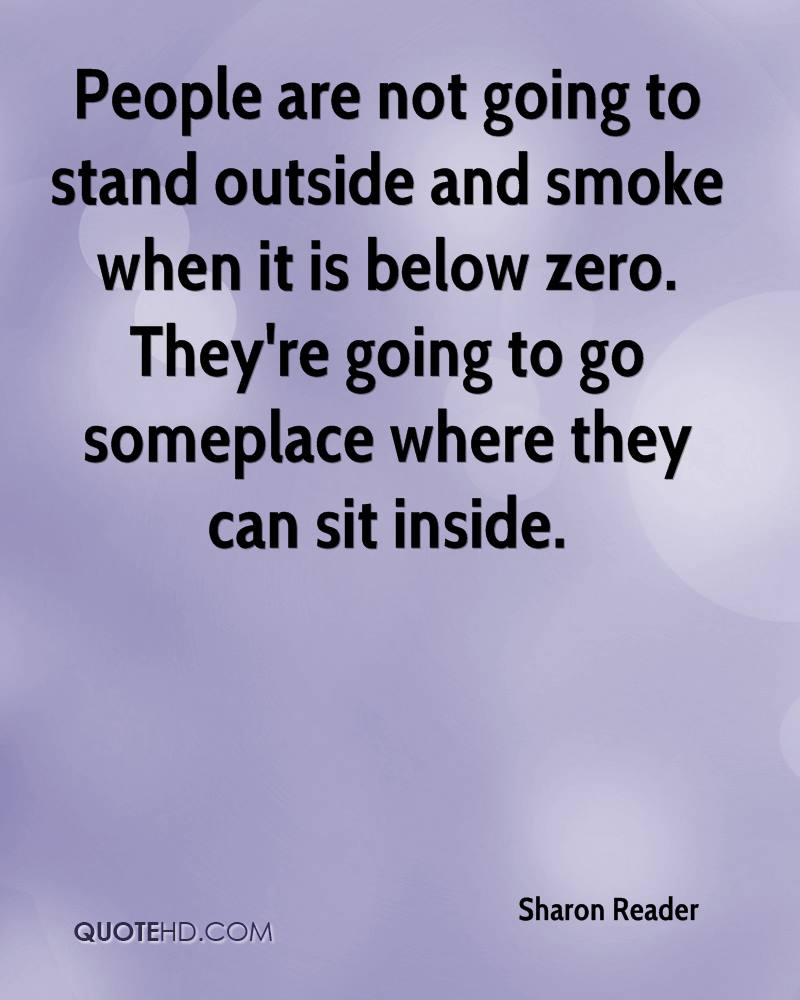 People are not going to stand outside and smoke when it is below zero. They're going to go someplace where they can sit inside.