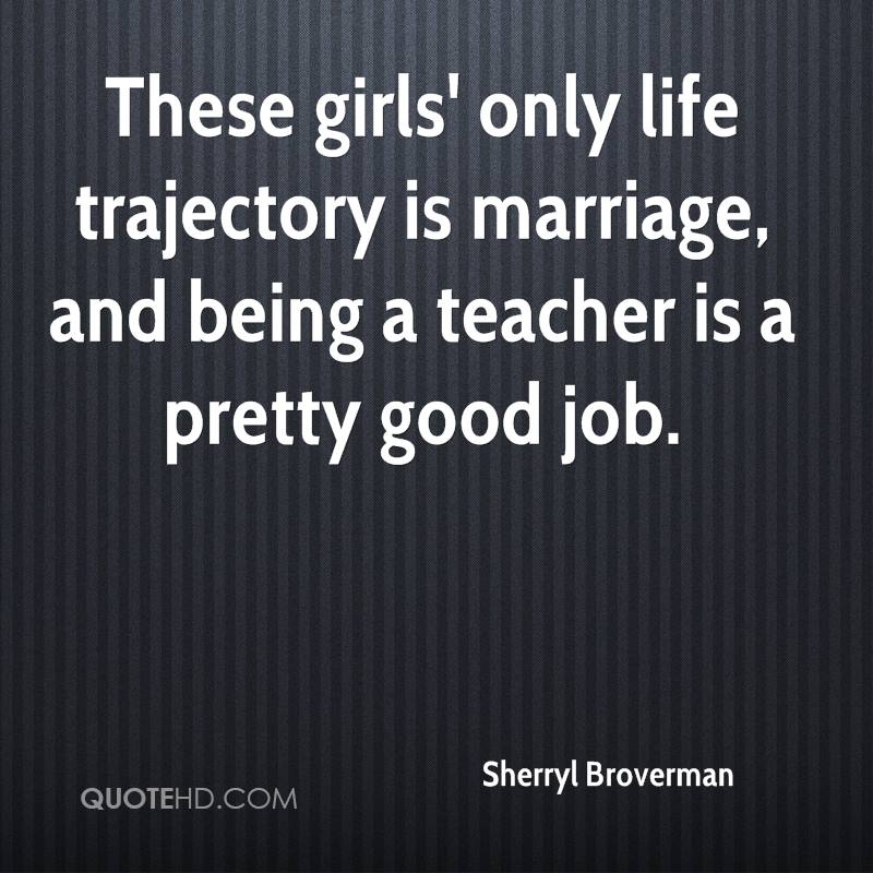 These girls' only life trajectory is marriage, and being a teacher is a pretty good job.