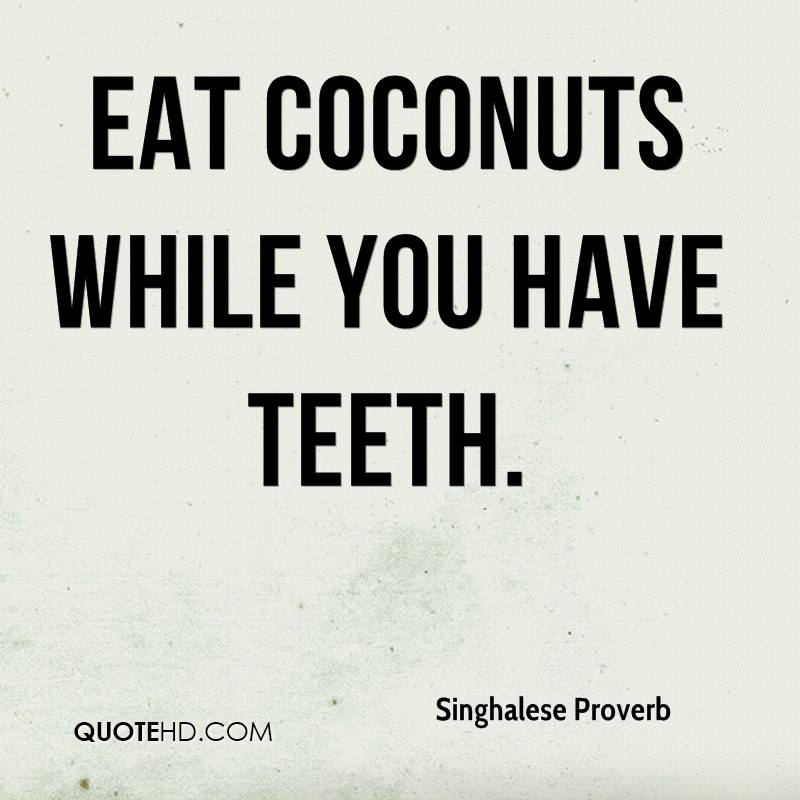 Eat coconuts while you have teeth.