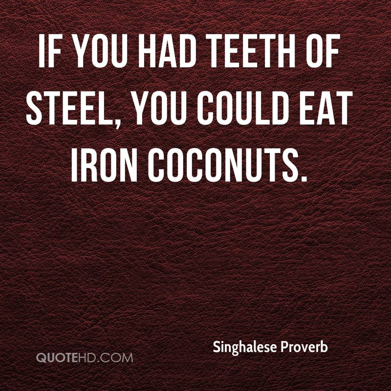 If you had teeth of steel, you could eat iron coconuts.