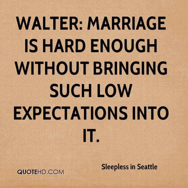 Walter: Marriage is hard enough without bringing such low expectations into it.