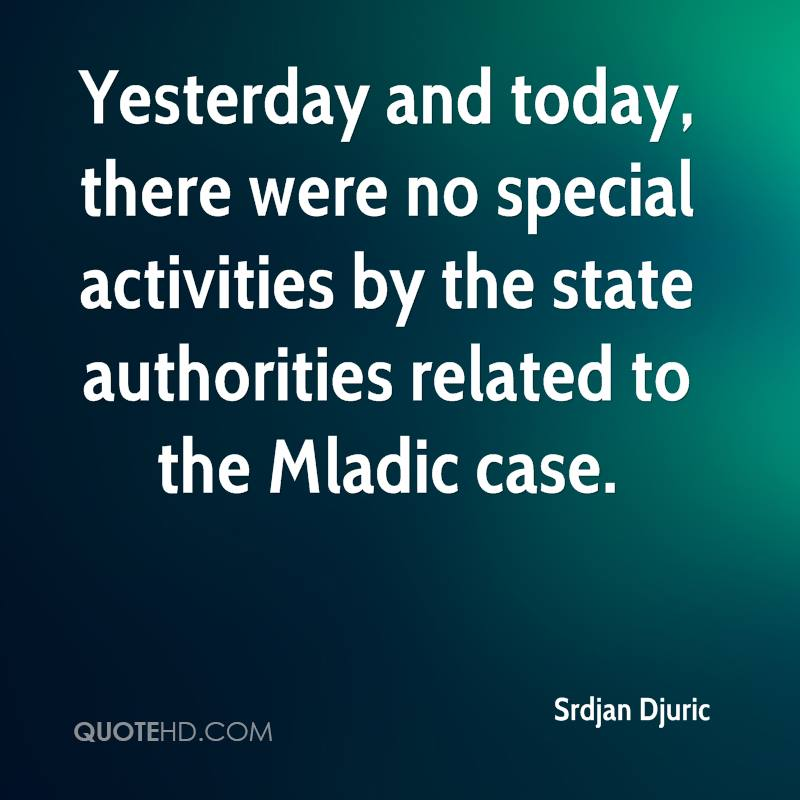 Yesterday and today, there were no special activities by the state authorities related to the Mladic case.