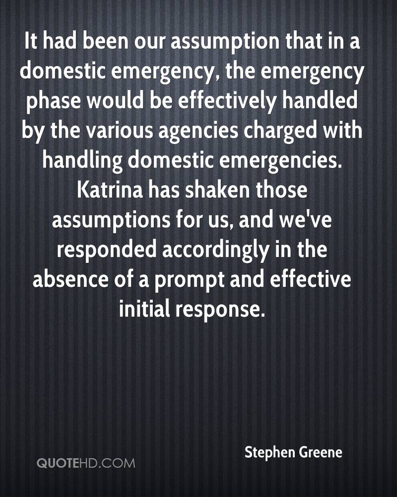 It had been our assumption that in a domestic emergency, the emergency phase would be effectively handled by the various agencies charged with handling domestic emergencies. Katrina has shaken those assumptions for us, and we've responded accordingly in the absence of a prompt and effective initial response.