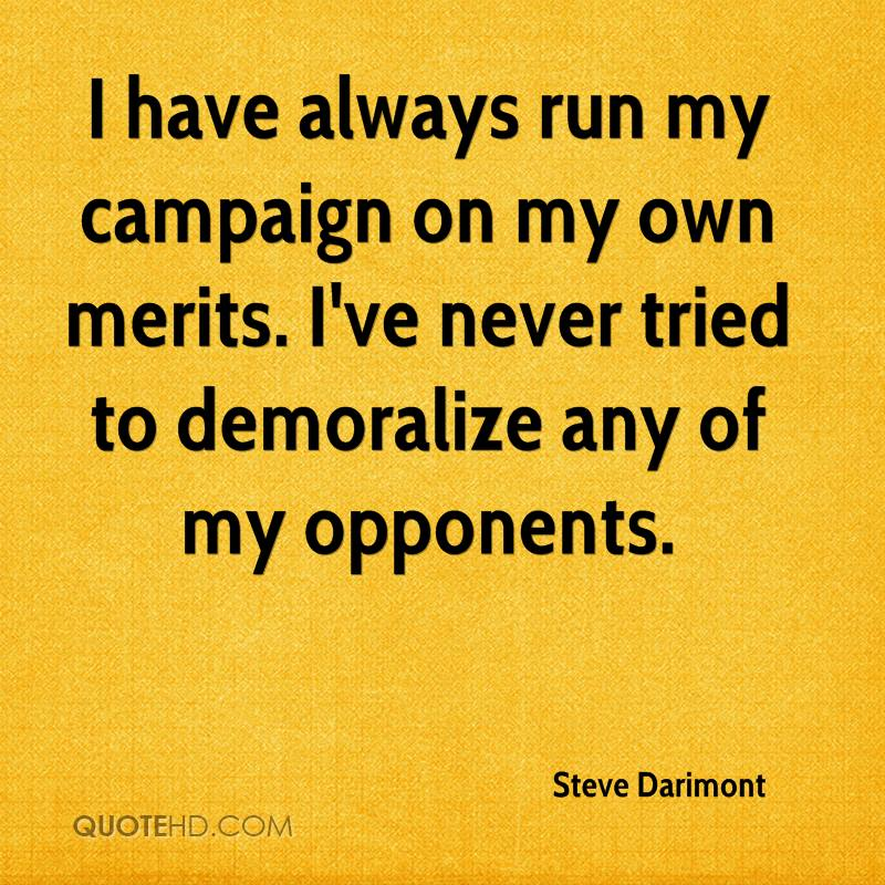 I have always run my campaign on my own merits. I've never tried to demoralize any of my opponents.