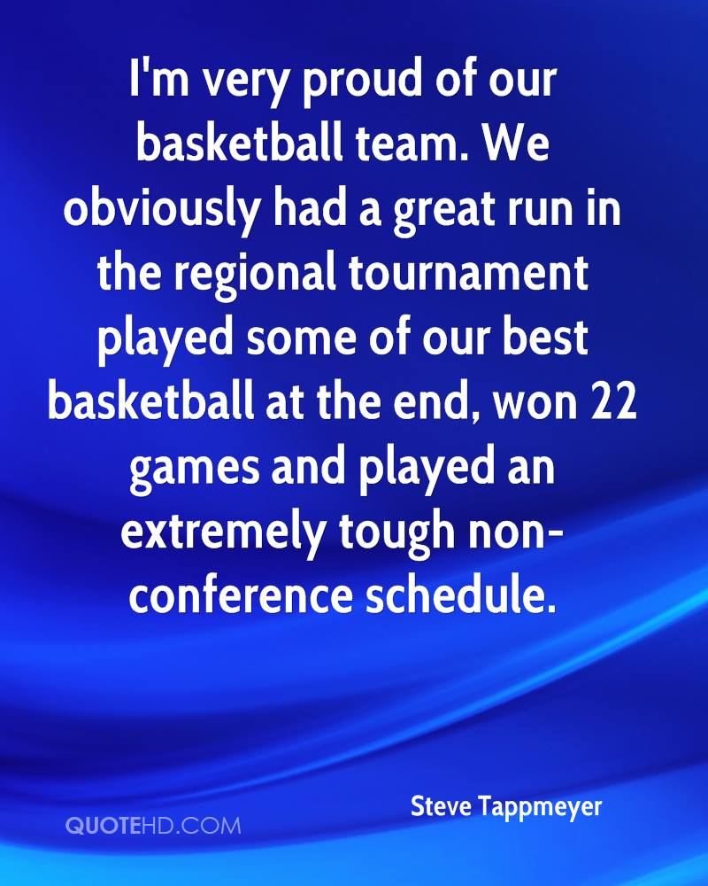 I'm very proud of our basketball team. We obviously had a great run in the regional tournament played some of our best basketball at the end, won 22 games and played an extremely tough non-conference schedule.