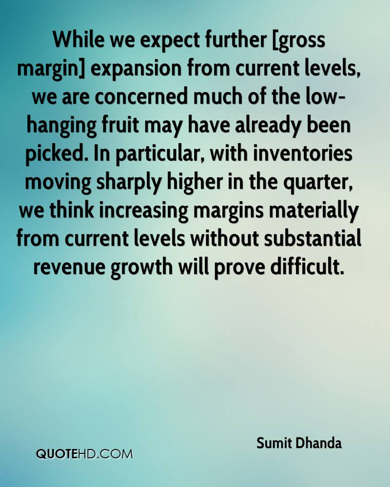 While we expect further [gross margin] expansion from current levels, we are concerned much of the low-hanging fruit may have already been picked. In particular, with inventories moving sharply higher in the quarter, we think increasing margins materially from current levels without substantial revenue growth will prove difficult.
