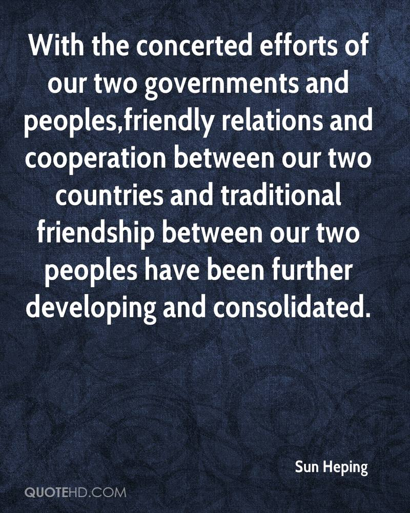 With the concerted efforts of our two governments and peoples,friendly relations and cooperation between our two countries and traditional friendship between our two peoples have been further developing and consolidated.