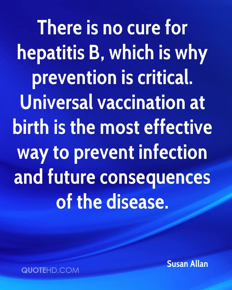 There is no cure for hepatitis B, which is why prevention is critical. Universal vaccination at birth is the most effective way to prevent infection and future consequences of the disease.