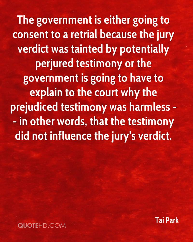 The government is either going to consent to a retrial because the jury verdict was tainted by potentially perjured testimony or the government is going to have to explain to the court why the prejudiced testimony was harmless -- in other words, that the testimony did not influence the jury's verdict.