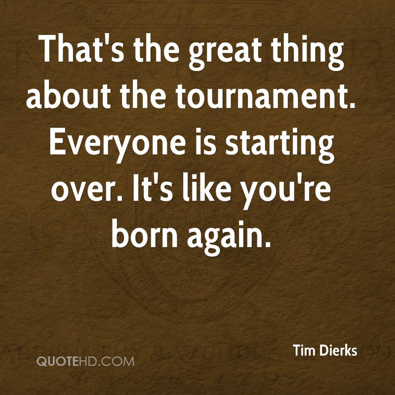 That's the great thing about the tournament. Everyone is starting over. It's like you're born again.