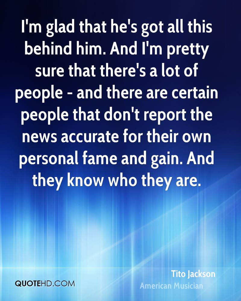 I'm glad that he's got all this behind him. And I'm pretty sure that there's a lot of people - and there are certain people that don't report the news accurate for their own personal fame and gain. And they know who they are.