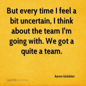 Aaron Gelobter - But every time I feel a bit uncertain, I think about the team I'm going with. We got a quite a team.