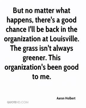 Aaron Holbert - But no matter what happens, there's a good chance I'll be back in the organization at Louisville. The grass isn't always greener. This organization's been good to me.