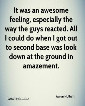 Aaron Holbert - It was an awesome feeling, especially the way the guys reacted. All I could do when I got out to second base was look down at the ground in amazement.