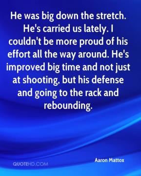 Aaron Mattox - He was big down the stretch. He's carried us lately. I couldn't be more proud of his effort all the way around. He's improved big time and not just at shooting, but his defense and going to the rack and rebounding.