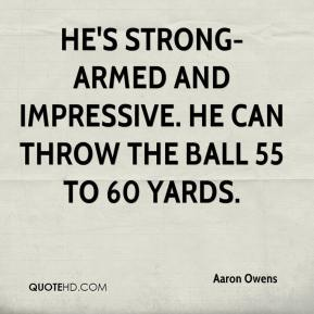 Aaron Owens - He's strong-armed and impressive. He can throw the ball 55 to 60 yards.