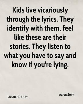 Kids live vicariously through the lyrics. They identify with them, feel like these are their stories. They listen to what you have to say and know if you're lying.