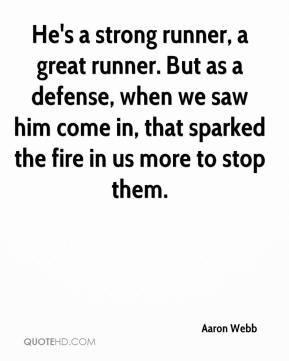 He's a strong runner, a great runner. But as a defense, when we saw him come in, that sparked the fire in us more to stop them.