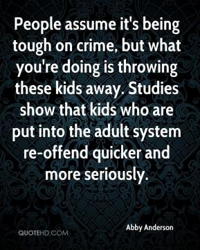 People assume it's being tough on crime, but what you're doing is throwing these kids away. Studies show that kids who are put into the adult system re-offend quicker and more seriously.