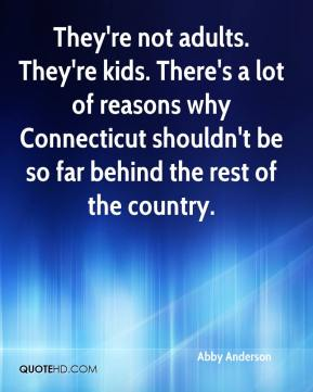 They're not adults. They're kids. There's a lot of reasons why Connecticut shouldn't be so far behind the rest of the country.