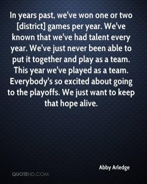In years past, we've won one or two [district] games per year. We've known that we've had talent every year. We've just never been able to put it together and play as a team. This year we've played as a team. Everybody's so excited about going to the playoffs. We just want to keep that hope alive.