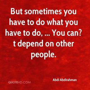 But sometimes you have to do what you have to do, ... You can?t depend on other people.