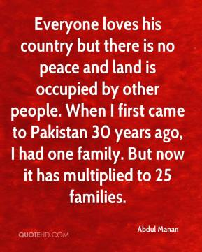 Abdul Manan - Everyone loves his country but there is no peace and land is occupied by other people. When I first came to Pakistan 30 years ago, I had one family. But now it has multiplied to 25 families.