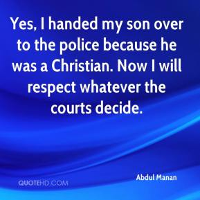 Abdul Manan - Yes, I handed my son over to the police because he was a Christian. Now I will respect whatever the courts decide.