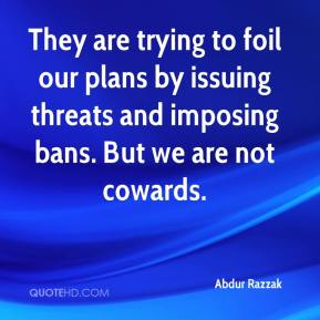 Abdur Razzak - They are trying to foil our plans by issuing threats and imposing bans. But we are not cowards.