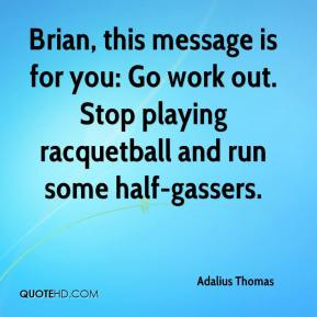 Adalius Thomas - Brian, this message is for you: Go work out. Stop playing racquetball and run some half-gassers.