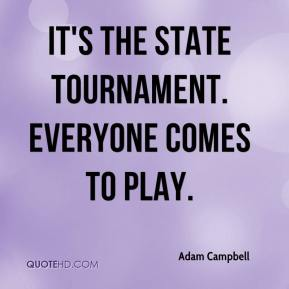 Adam Campbell - It's the state tournament. Everyone comes to play.
