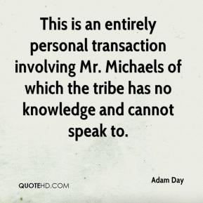 Adam Day - This is an entirely personal transaction involving Mr. Michaels of which the tribe has no knowledge and cannot speak to.