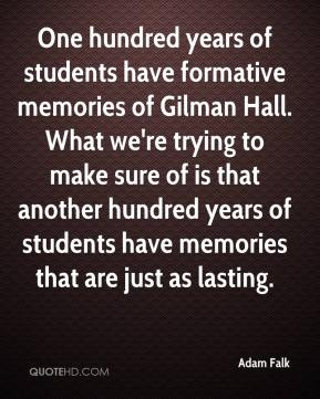 Adam Falk - One hundred years of students have formative memories of Gilman Hall. What we're trying to make sure of is that another hundred years of students have memories that are just as lasting.
