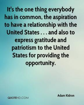 It's the one thing everybody has in common, the aspiration to have a relationship with the United States . . . and also to express gratitude and patriotism to the United States for providing the opportunity.