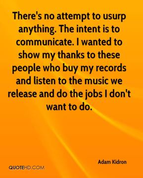 There's no attempt to usurp anything. The intent is to communicate. I wanted to show my thanks to these people who buy my records and listen to the music we release and do the jobs I don't want to do.