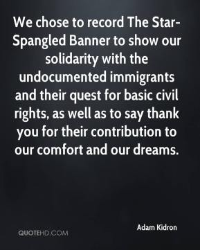 Adam Kidron - We chose to record The Star-Spangled Banner to show our solidarity with the undocumented immigrants and their quest for basic civil rights, as well as to say thank you for their contribution to our comfort and our dreams.