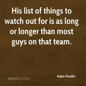 Adam Mueller - His list of things to watch out for is as long or longer than most guys on that team.