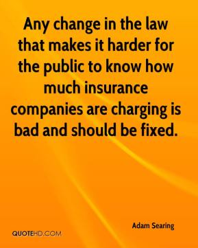 Adam Searing - Any change in the law that makes it harder for the public to know how much insurance companies are charging is bad and should be fixed.