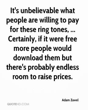 Adam Zawel - It's unbelievable what people are willing to pay for these ring tones, ... Certainly, if it were free more people would download them but there's probably endless room to raise prices.