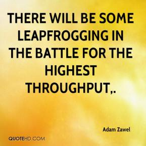 Adam Zawel - There will be some leapfrogging in the battle for the highest throughput.