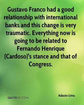 Adauto Lima - Gustavo Franco had a good relationship with international banks and this change is very traumatic. Everything now is going to be related to Fernando Henrique (Cardoso)'s stance and that of Congress.