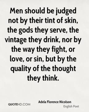 Men should be judged not by their tint of skin, the gods they serve, the vintage they drink, nor by the way they fight, or love, or sin, but by the quality of the thought they think.