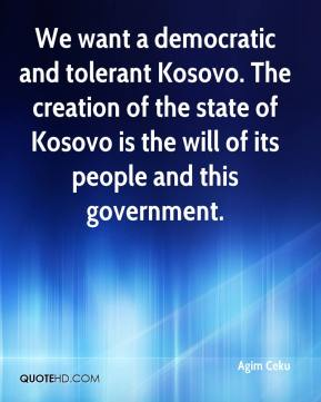 Agim Ceku - We want a democratic and tolerant Kosovo. The creation of the state of Kosovo is the will of its people and this government.