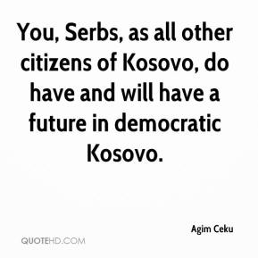 Agim Ceku - You, Serbs, as all other citizens of Kosovo, do have and will have a future in democratic Kosovo.