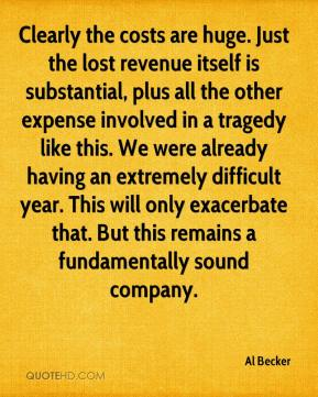 Clearly the costs are huge. Just the lost revenue itself is substantial, plus all the other expense involved in a tragedy like this. We were already having an extremely difficult year. This will only exacerbate that. But this remains a fundamentally sound company.