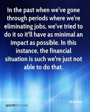 In the past when we've gone through periods where we're eliminating jobs, we've tried to do it so it'll have as minimal an impact as possible. In this instance, the financial situation is such we're just not able to do that.
