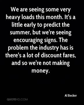 Al Becker - We are seeing some very heavy loads this month. It's a little early to predict the summer, but we're seeing encouraging signs. The problem the industry has is there's a lot of discount fares, and so we're not making money.