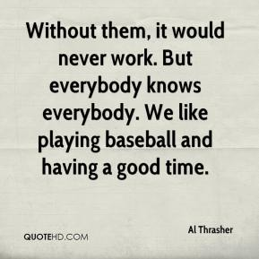 Al Thrasher - Without them, it would never work. But everybody knows everybody. We like playing baseball and having a good time.