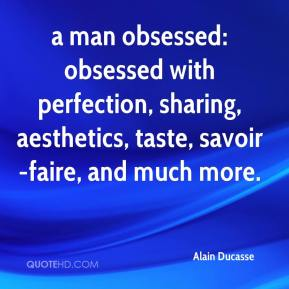 Alain Ducasse - a man obsessed: obsessed with perfection, sharing, aesthetics, taste, savoir-faire, and much more.